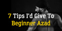 7 Things I'd Go Back and Tell Beginner Azad
