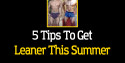 Get Leaner This Summer With These 5 Tips